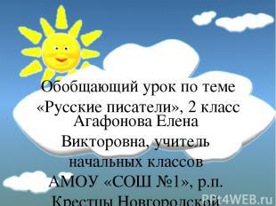 Обобщающий урок по теме «Русские писатели», 2 класс Агафонова Елена Викторовна,