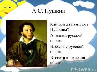А.С. Пушкин Как всегда называют Пушкина? А. звезда русской поэзии Б. солнце русс