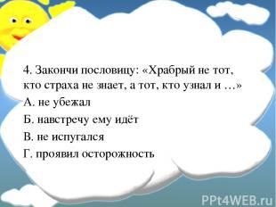 4. Закончи пословицу: «Храбрый не тот, кто страха не знает, а тот, кто узнал и …