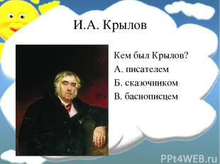 И.А. Крылов Кем был Крылов? А. писателем Б. сказочником В. баснописцем