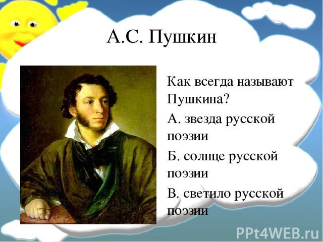 А.С. Пушкин Как всегда называют Пушкина? А. звезда русской поэзии Б. солнце русской поэзии В. светило русской поэзии