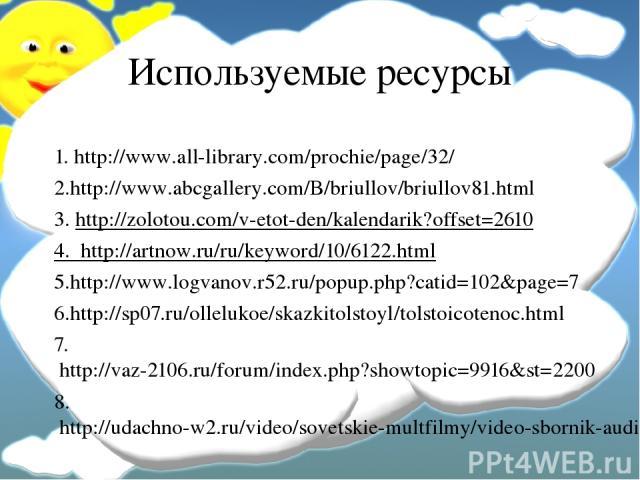 Используемые ресурсы 1. http://www.all-library.com/prochie/page/32/ 2.http://www.abcgallery.com/B/briullov/briullov81.html 3. http://zolotou.com/v-etot-den/kalendarik?offset=2610 4. http://artnow.ru/ru/keyword/10/6122.html 5.http://www.logvanov.r52.…
