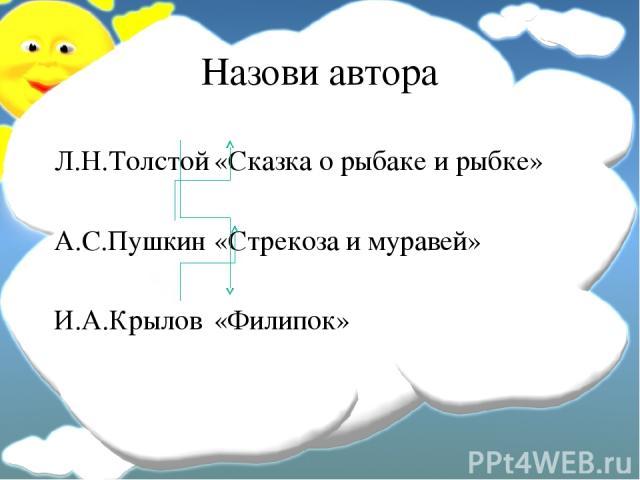 Назови автора Л.Н.Толстой «Сказка о рыбаке и рыбке» А.С.Пушкин «Стрекоза и муравей» И.А.Крылов «Филипок»