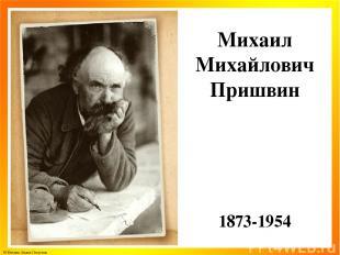 Михаил Михайлович Пришвин 1873-1954 © Фокина Лидия Петровна
