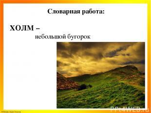 Словарная работа: ХОЛМ – небольшой бугорок © Фокина Лидия Петровна