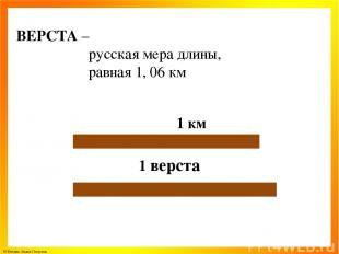 ВЕРСТА – русская мера длины, равная 1, 06 км 1 км 1 верста © Фокина Лидия Петров