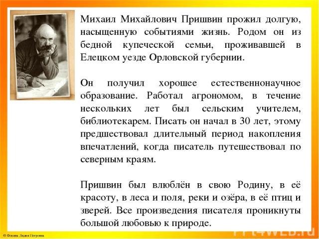 Михаил Михайлович Пришвин прожил долгую, насыщенную событиями жизнь. Родом он из бедной купеческой семьи, проживавшей в Елецком уезде Орловской губернии. Он получил хорошее естественнонаучное образование. Работал агрономом, в течение нескольких лет …