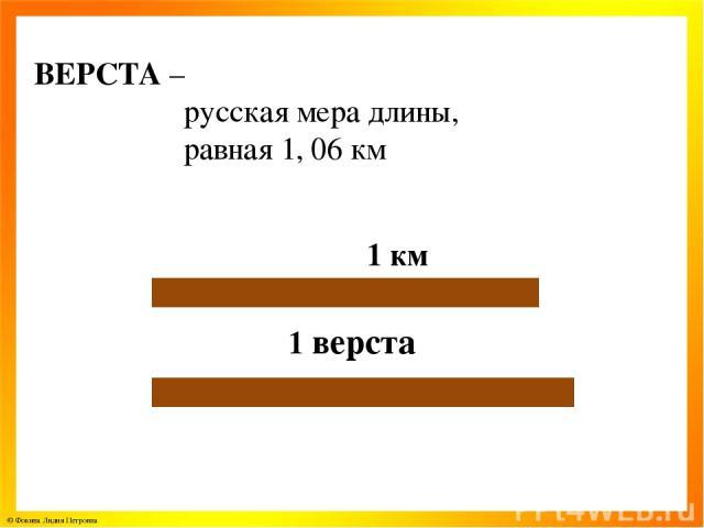 ВЕРСТА – русская мера длины, равная 1, 06 км 1 км 1 верста © Фокина Лидия Петровна