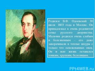 Родился В.Ф. Одоевский 30 июля 1803 года в Москве. Он принадлежал к очень родов