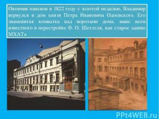 Окончив пансион в 1822 году с золотой медалью, Владимир вернулся в дом князя Пет