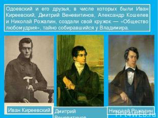 Одоевский и его друзья, в числе которых были Иван Киреевский, Дмитрий Веневитино