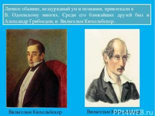 Личное обаяние, незаурядный ум и познания, привлекали к В. Одоевскому многих. Ср
