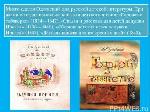 Много сделал Одоевский для русской детской литературы. При жизни он издал нескол