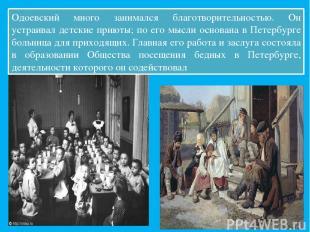 Одоевский много занимался благотворительностью. Он устраивал детские приюты; по
