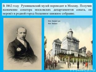 В 1862 году Румянцевский музей переводят в Москву. Получив назначение сенатора м