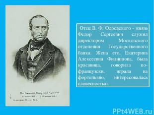 Отец В. Ф. Одоевского - князь Федор Сергеевич служил директором Московского отде