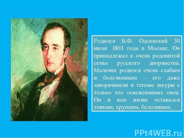 Родился В.Ф. Одоевский 30 июля 1803 года в Москве. Он принадлежал к очень родовитой семье русского дворянства. Мальчик родился очень слабым и болезненным – его даже заворачивали в теплые шкуры с только что освежеванных овец. Он и всю жизнь оставалс…