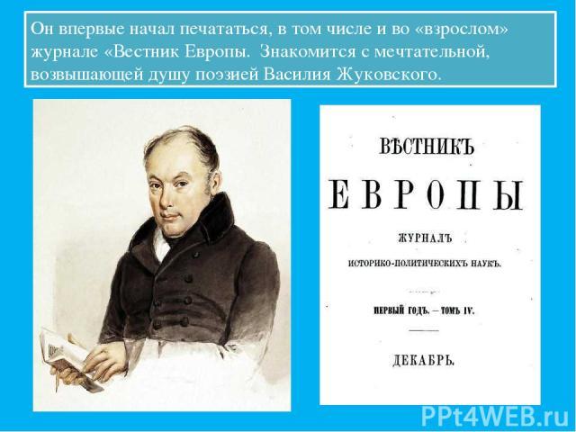 Он впервые начал печататься, в том числе и во «взрослом» журнале «Вестник Европы. Знакомится с мечтательной, возвышающей душу поэзией Василия Жуковского.