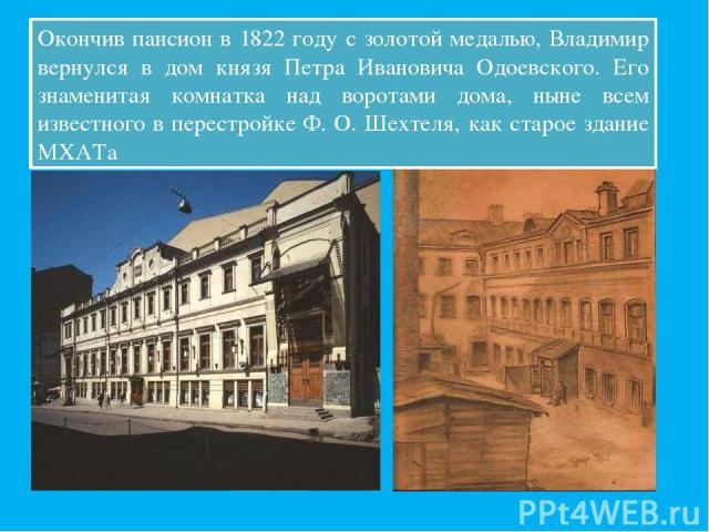 Окончив пансион в 1822 году с золотой медалью, Владимир вернулся в дом князя Петра Ивановича Одоевского. Его знаменитая комнатка над воротами дома, ныне всем известного в перестройке Ф. О. Шехтеля, как старое здание МХАТа