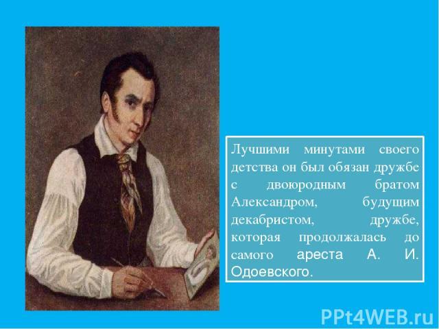 Лучшими минутами своего детства он был обязан дружбе с двоюродным братом Александром, будущим декабристом, дружбе, которая продолжалась до самого ареста А. И. Одоевского.