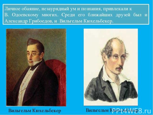 Личное обаяние, незаурядный ум и познания, привлекали к В. Одоевскому многих. Среди его ближайших друзей был и Александр Грибоедов, и Вильгельм Кюхельбекер. Вильгельм Кюхельбекер Вильгельм Кюхельбекер