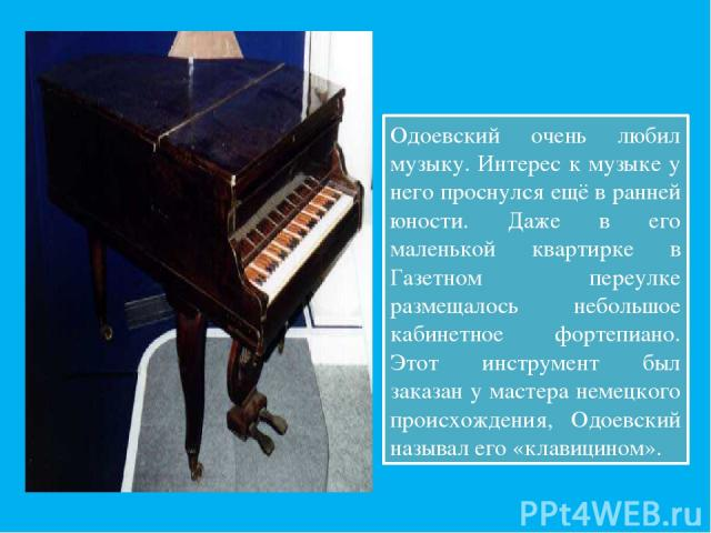 Одоевский очень любил музыку. Интерес к музыке у него проснулся ещё в ранней юности. Даже в его маленькой квартирке в Газетном переулке размещалось небольшое кабинетное фортепиано. Этот инструмент был заказан у мастера немецкого происхождения, Одоев…