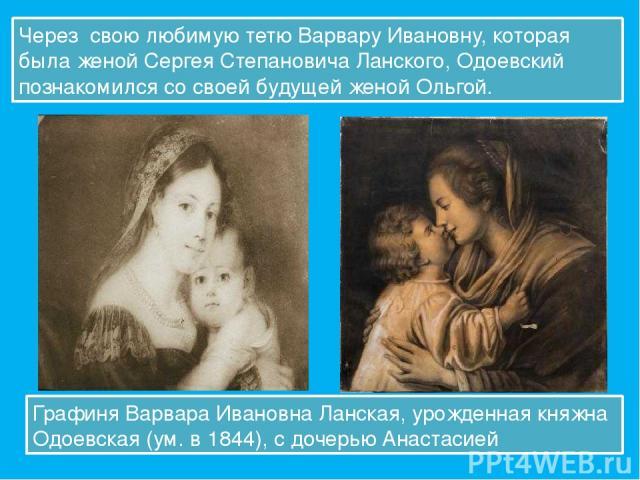 Через свою любимую тетю Варвару Ивановну, которая была женой Сергея Степановича Ланского, Одоевский познакомился со своей будущей женой Ольгой. Графиня Варвара Ивановна Ланская, урожденная княжна Одоевская (ум. в 1844), с дочерью Анастасией