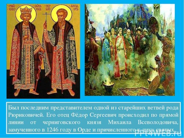 Был последним представителем одной из старейших ветвей рода Рюриковичей. Его отец Фёдор Сергеевич происходил по прямой линии от черниговского князя Михаила Всеволодовича, замученного в 1246 году в Орде и причисленного к лику святых.