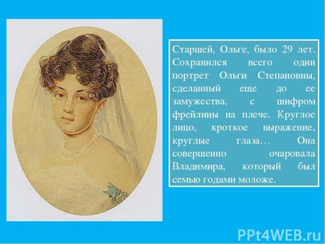 Старшей, Ольге, было 29 лет. Сохранился всего один портрет Ольги Степановны, сделанный еще до ее замужества, с шифром фрейлины на плече. Круглое лицо, кроткое выражение, круглые глаза… Она совершенно очаровала Владимира, который был семью годами моложе.