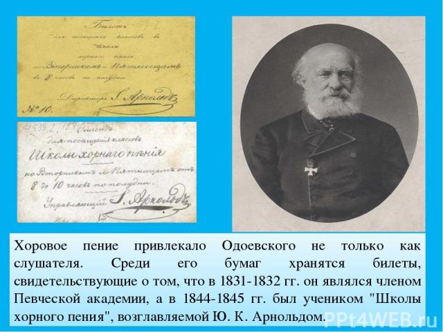 Хоровое пение привлекало Одоевского не только как слушателя. Среди его бумаг хранятся билеты, свидетельствующие о том, что в 1831-1832 гг. он являлся членом Певческой академии, а в 1844-1845 гг. был учеником