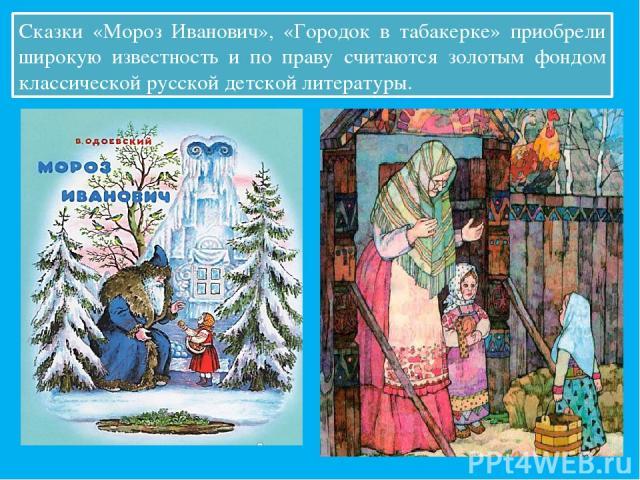Сказки «Мороз Иванович», «Городок в табакерке» приобрели широкую известность и по праву считаются золотым фондом классической русской детской литературы.