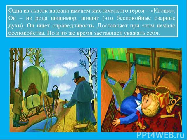 Одна из сказок названа именем мистического героя – «Игоша». Он – из рода шишимор, шишиг (это беспокойные озерные духи). Он ищет справедливость. Доставляет при этом немало беспокойства. Но в то же время заставляет уважать себя.