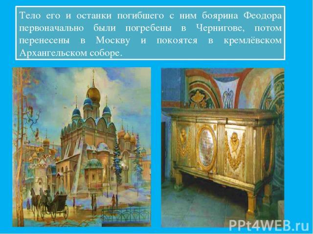 Тело его и останки погибшего с ним боярина Феодора первоначально были погребены в Чернигове, потом перенесены в Москву и покоятся в кремлёвском Архангельском соборе.