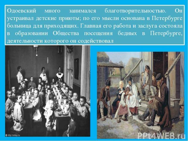 Одоевский много занимался благотворительностью. Он устраивал детские приюты; по его мысли основана в Петербурге больница для приходящих. Главная его работа и заслуга состояла в образовании Общества посещения бедных в Петербурге, деятельности которог…