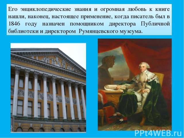 Его энциклопедические знания и огромная любовь к книге нашли, наконец, настоящее применение, когда писатель был в 1846 году назначен помощником директора Публичной библиотеки и директором Румянцевского музеума.
