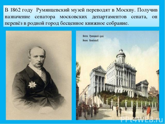 В 1862 году Румянцевский музей переводят в Москву. Получив назначение сенатора московских департаментов сената, он перевёз в родной город бесценное книжное собрание.