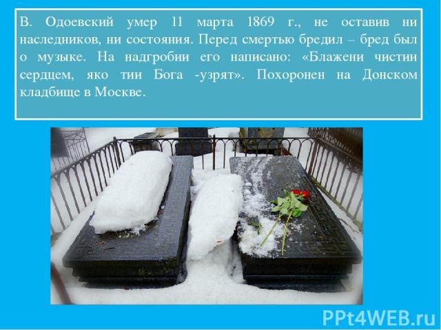 В. Одоевский умер 11 марта 1869 г., не оставив ни наследников, ни состояния. Перед смертью бредил – бред был о музыке. На надгробии его написано: «Блажени чистии сердцем, яко тии Бога узрят». Похоронен на Донском кладбище в Москве.