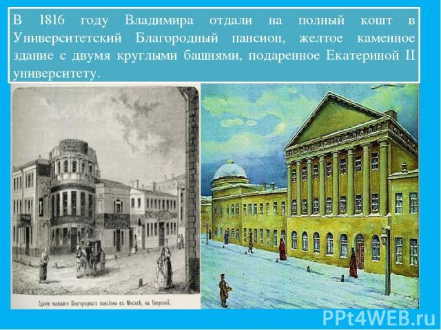 В 1816 году Владимира отдали на полный кошт в Университетский Благородный пансион, желтое каменное здание с двумя круглыми башнями, подаренное Екатериной II университету.