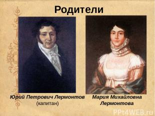Родители Юрий Петрович Лермонтов (капитан) Мария Михайловна Лермонтова