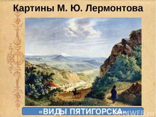 Картины М. Ю. Лермонтова «ТИФЛИС» «ПРОРОК» «ВИДЫ ПЯТИГОРСКА»