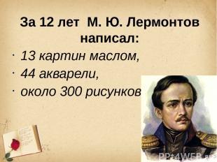 За 12 лет М. Ю. Лермонтов написал: 13 картин маслом, 44 акварели, около 300 рису