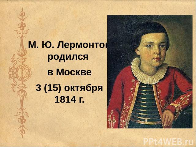 М. Ю. Лермонтов родился в Москве 3 (15) октября 1814 г.