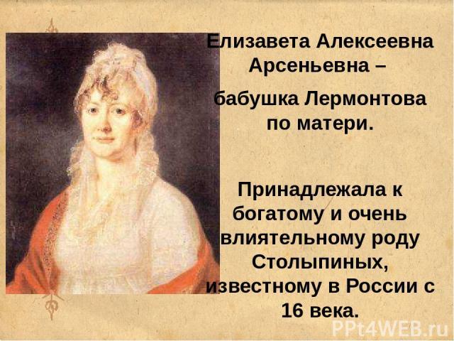 Елизавета Алексеевна Арсеньевна – бабушка Лермонтова по матери. Принадлежала к богатому и очень влиятельному роду Столыпиных, известному в России с 16 века.