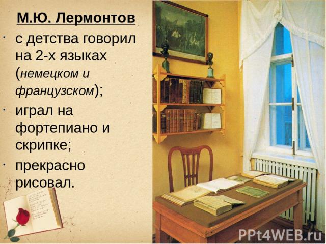 М.Ю. Лермонтов с детства говорил на 2-х языках (немецком и французском); играл на фортепиано и скрипке; прекрасно рисовал.