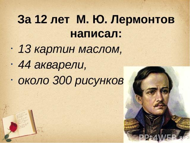 За 12 лет М. Ю. Лермонтов написал: 13 картин маслом, 44 акварели, около 300 рисунков.