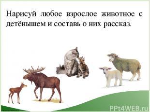 Нарисуй любое взрослое животное с детёнышем и составь о них рассказ. FokinaLida.