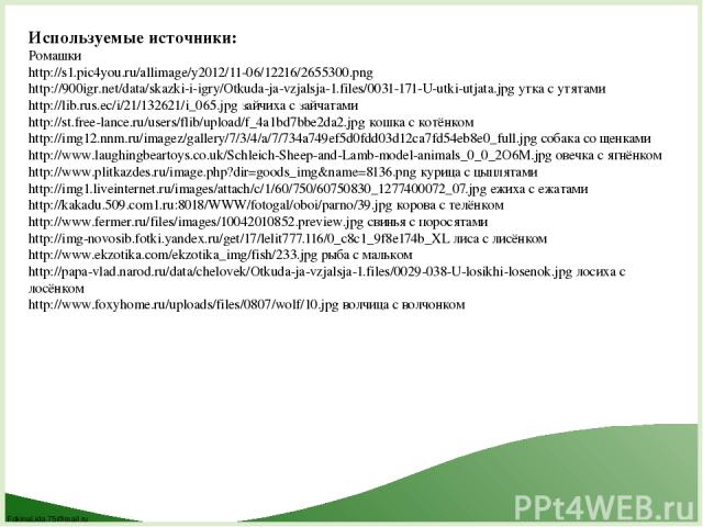 Используемые источники: Ромашки http://s1.pic4you.ru/allimage/y2012/11-06/12216/2655300.png http://900igr.net/data/skazki-i-igry/Otkuda-ja-vzjalsja-1.files/0031-171-U-utki-utjata.jpg утка с утятами http://lib.rus.ec/i/21/132621/i_065.jpg зайчиха с з…