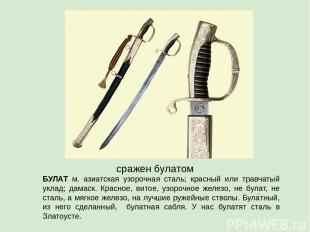 сражен булатом БУЛАТ м. азиатская узорочная сталь; красный или травчатый уклад;