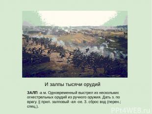 ЗАЛП -а м. Одновременный выстрел из нескольких огнестрельных орудий из ручного о