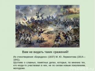 Из стихотворения «Бородино» (1837) М. Ю. Лермонтова (1814—1841). Шутливо о славн